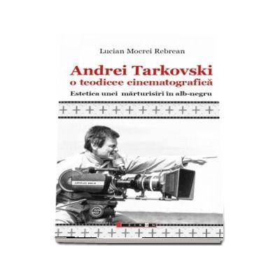 Andrei Tarkovski o teodicee cinematografica. Estetica unei marturisiri in alb-negru (Lucian Mocrei Rebrean)