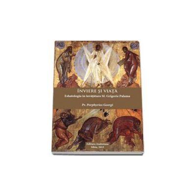 Inviere si viata. Eshatologia in invatatura Sf. Grigorie Palama - Porphyrios Georgi