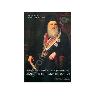 O viata inchinata bisericii si neamului. Sfantul Ierarh Andrei Saguna