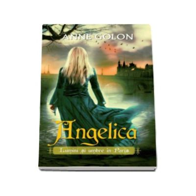 Angelica. Lumini si umbre in Paris - Anne Golon