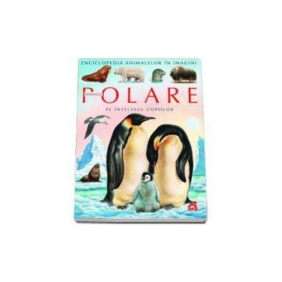 Animale polare pe intelesul copiilor - Enciclopedia animalelor in imagini - Editie Cartonata