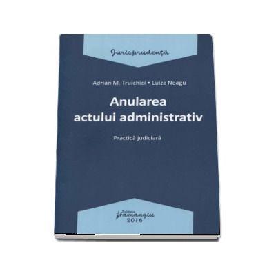 Anularea actului administrativ. Practica judiciara - Adrian M. Truichici