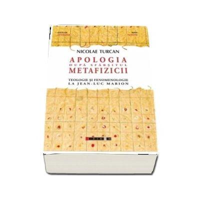 Apologia dupa sfarsitul metafizicii - Teologie si fenomenologie la Jean-Luc Marion (Nicolae Turcan)