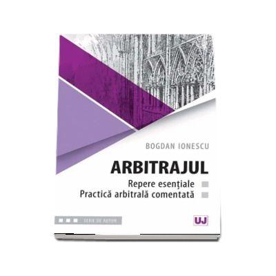 Arbitrajul - repere esentiale si practica arbitrala comentata - Bogdan Ionescu