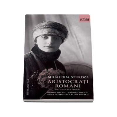 Aristocrati romani in lumea lui Proust - Anton Bibescu, Martha Bibescu, Ana de Noailles, Elena Bibescu
