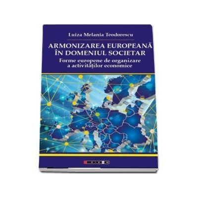 Armonizarea europeana in domeniul societar - Forme europene de organizare a activitatilor economice (Luiza Melania Teodorescu)