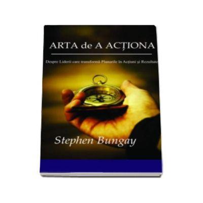 Arta de a actiona - Despre liderii care transforma Planurile in Actiuni si Rezultate