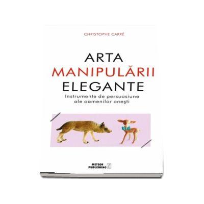 Arta manipularii elegante.Instrumentele de persuasiune ale oamenilor onesti - Christophe Carre