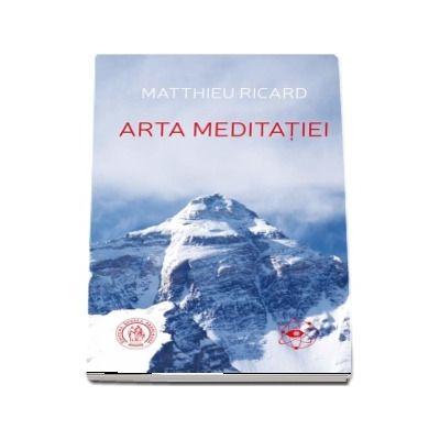 Arta Meditatiei. De ce sa meditezi? La ce anume? In ce fel? - Matthieu Ricard