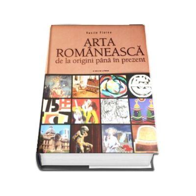 Arta romaneasca de la origini pana in prezent - Vasile Florea (Editia a III-a revizuita)