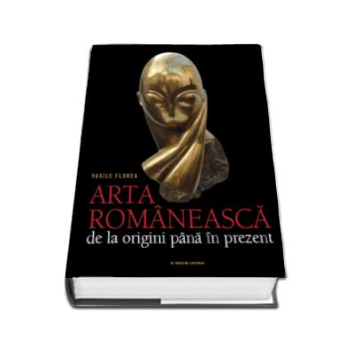 Arta romaneasca - De la origini pana in prezent (Vasile Florea)