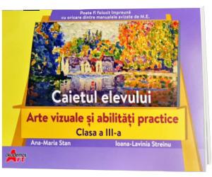 Arte vizuale si abilitati practice. Caietul elevului clasa a III-a