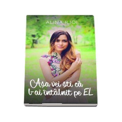 Asa vei sti ca l-ai intalnit pe EL - Alina Ilioi