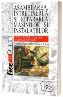 Asamblarea, intretinerea si repararea masinilor si instalatiilor. Manual pentru clasa a XII-a