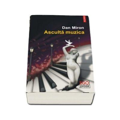 Asculta muzica - Dan Miron (Colectia Ego Proza)