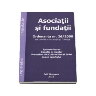 Asociatii si fundatii. Ordonanta nr. 26-2000 cu privire la asociatii si fundatii. Sponsorizarea. Donatia si legatul. Prevederi ale Codului fiscal 2016. Legea sportului