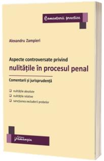 Aspecte controversate privind nulitatile in procesul penal. Comentarii si jurisprudenta