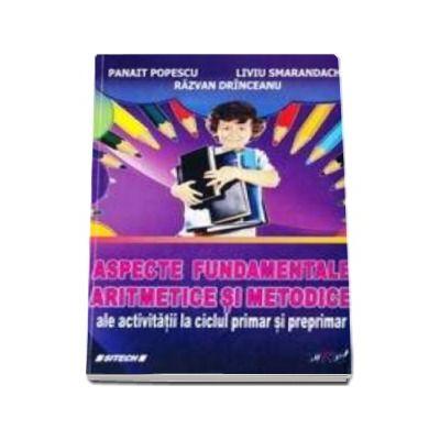 Aspecte fundamentale aritmetice si metodice ale activitatii la ciclul primar si preprimar - Panait Popescu