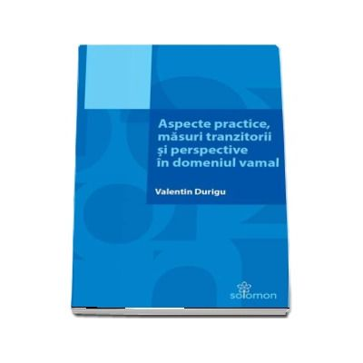 Aspecte practice, masuri tranzitorii si perspective in domeniul vamal - Valentin Durigu