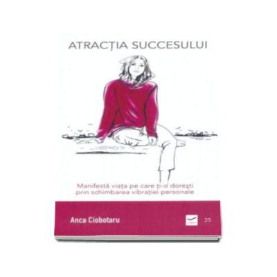 Atractia succesului - Manifesta viata pe care ti-o doresti prin schimbarea vibratiei personale (Anca Ciobotaru)