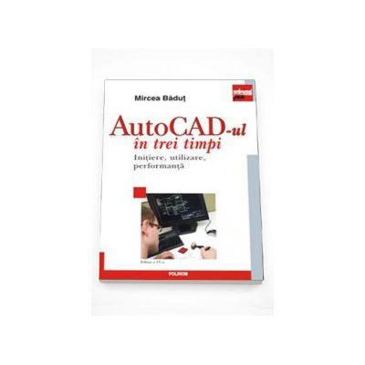 AutoCAD-ul in trei timpi. Initiere, utilizare, performanta - Editia a IV-a  revazuta si adaugita