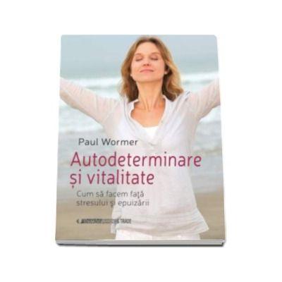 Autodeterminare si vitalitate - Cum sa facem fata stresului si epuizarii