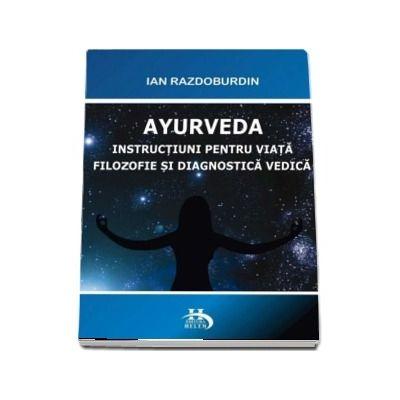 Ayurveda. Instructiuni pentru viata. filosofie si diagnostica verdica