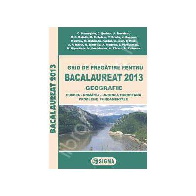 Bac 2013 geografie. Ghid de pregatire pentru Bacalaureat 2013 geografie (Europa - Romania - Uniunea Europeana. Probleme fundamentale)