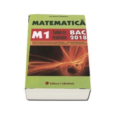 Bac 2018. Matematica (M1) bacalaureat 2018. Subiecte rezolvate - Ion Bucur Popescu