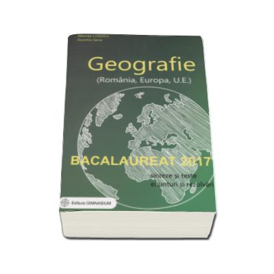Bacalaureat 2017 - Geografie (Romania, Europa, Uniunea Europeana). Sinteze si teste, 100 enunturi si rezolvari - Albinita Costescu