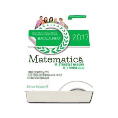 Bacalaureat 2017, matematica profil M_STIINTELE_NATURII, M_TEHNOLOGIC. 78 de teste dupa modelul M.E.N.C.S. (10 teste fara solutii)