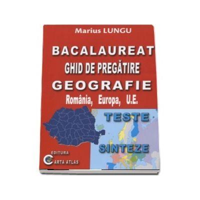 Bacalaureat 2018 - Ghid de pregatire Geografie, Romania, Europa, U.E. - Teste si Sinteze (Marius Lungu)