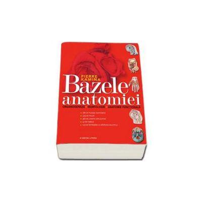 Bazele Anatomiei. Organogeneza, Morfologie, Anatomie Functionala - Pierre Kamina