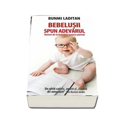 Bebelusii spun adevarul. Sfaturi de la bebelusi pentru parinti. Un ghid satiric, onest si teribil de amuzant - Bunmi Laditan