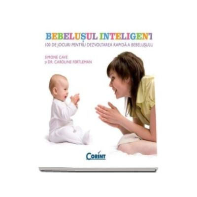 Bebelusul inteligent. 100 de jocuri pentru dezvoltarea rapida a bebelusului