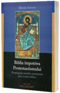 Biblia impotriva Protestantismului. Respingerea ereziilor protestante prin versete biblice