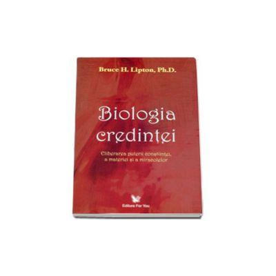 Biologia credintei. Eliberarea puterii constiintei, a materiei si a miracolelor