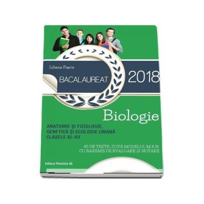 Biologie pentru clasele XI-XII, Bacalaureat 2018. Anatomie si fiziologie, genetica si ecologie umana - 45 de teste dupa modelul M.E.N. cu bareme de evaluare si notare