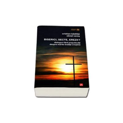 Biserici, secte, erezii? Dialoguri fara prejudecati despre marile traditii crestine -  Cristian Badilita, Otniel Veres