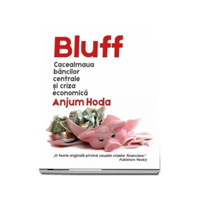 Bluff - Cacealmaua bancilor centrale si criza economica (Anjum Hoda)