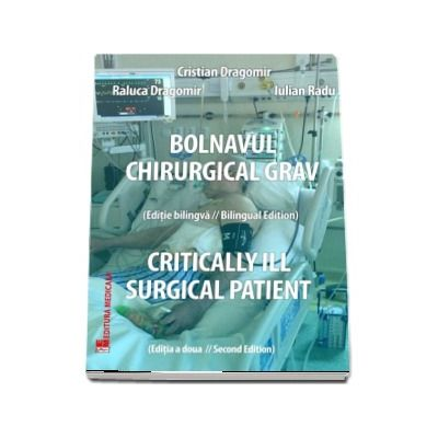 Bolnavul chirurgical grav. Critically ill surgical patient - Cristian Dragomir (Editia a 2-a, bilingva)