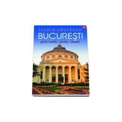 Bucuresti Ghid turistic, istoric, artistic editia a XI-a revazuta - Silvia Colfescu