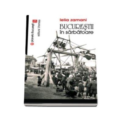 Bucurestii in sarbatoare - Lelia Zamani (Colectia - Planeta Bucuresti)