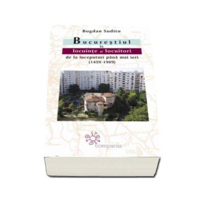 Bucurestiul in locuinte si locuitori de la inceputuri pana mai ieri (1459-1989) - Bogdan Suditu