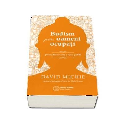 Budism pentru oameni ocupati. Gasirea fericirii intr-o lume grabita