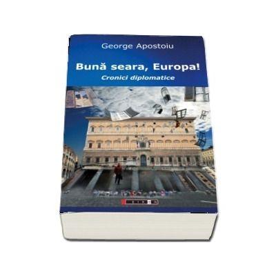 Buna seara, Europa! Cronici diplomatice (George Apostoiu)
