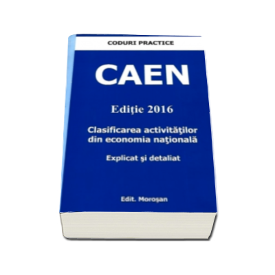 CAEN 2016 - Clasificarea activitatilor din economia nationala. Explicat si detaliat (Colectia Coduri Practice)