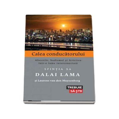 Calea conducatorului. Afacerile, budismul si fericirea intr-o lume interconectara. Sfintia Sa Dalai Lama si Laurens van den Muyzenberg