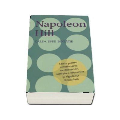 Calea spre bogatie. Cheia pentru solutionarea problemelor, depasirea esecurilor si siguranta financiara - Napoleon Hill