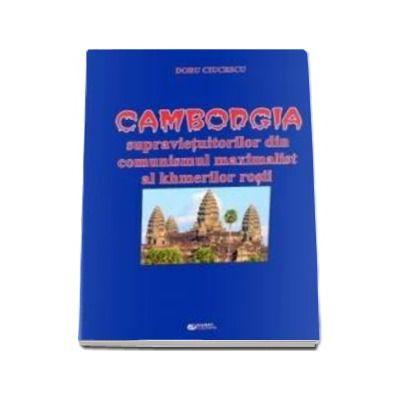 Cambodgia supravietuitorilor din comunismul maximalist al khmerilor rosii - Ciucescu Doru